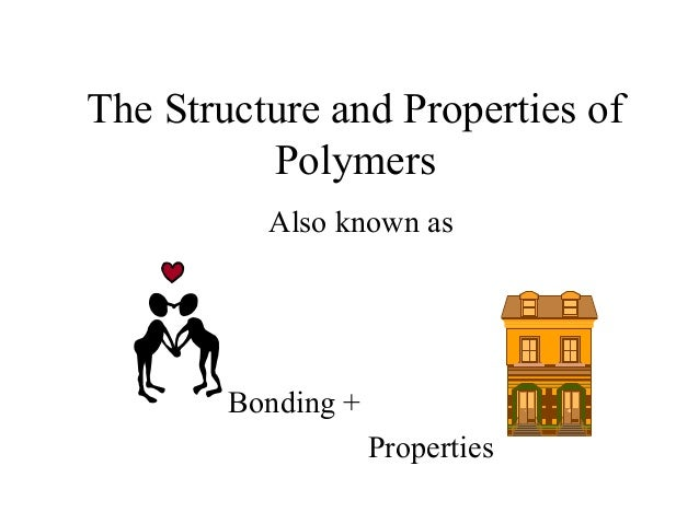 The Structure and Properties of Polymers Also known as Bonding + Properties