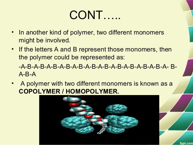 CONT….. • In another kind of polymer, two different monomers might be involved. • If the letters A and B represent those m...