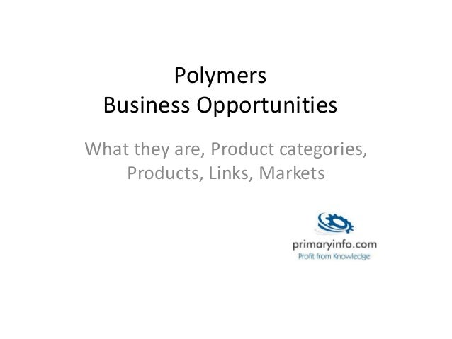 Polymers  Business Opportunities  What they are, Product categories,  Products, Links, Markets