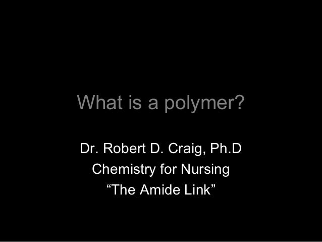 """What is a polymer? Dr. Robert D. Craig, Ph.D Chemistry for Nursing """"The Amide Link"""""""