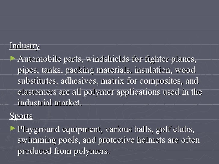 <ul><li>Industry   </li></ul><ul><li>Automobile parts, windshields for fighter planes, pipes, tanks, packing materials, in...