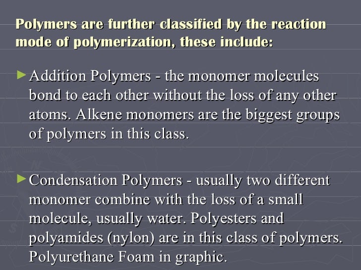 Polymers are further classified by the reaction mode of polymerization, these include:  <ul><li>Addition Polymers - the mo...