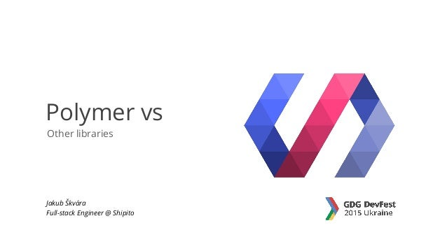 Other libraries Polymer vs Jakub Škvára Full-stack Engineer @ Shipito