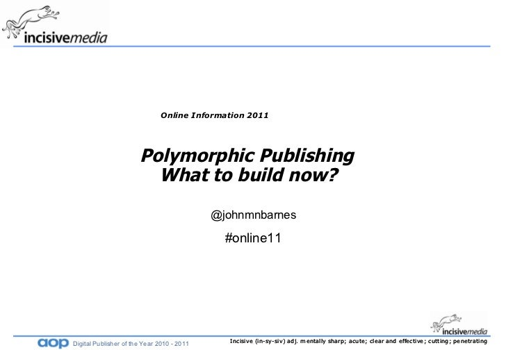 Online Information 2011 Polymorphic Publishing  What to build now?   @johnmnbarnes #online11