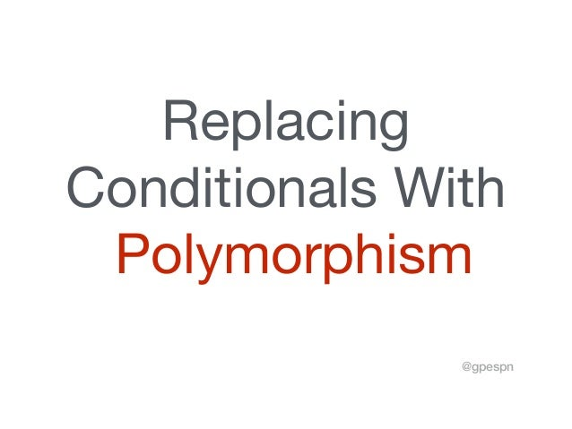 Replacing   Conditionals With  Polymorphism @gpespn