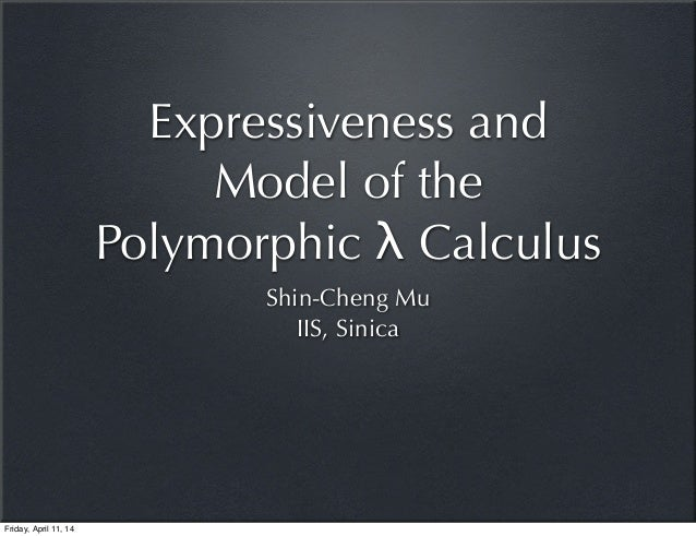 Expressiveness and Model of the Polymorphic λ Calculus Shin-Cheng Mu IIS, Sinica Friday, April 11, 14