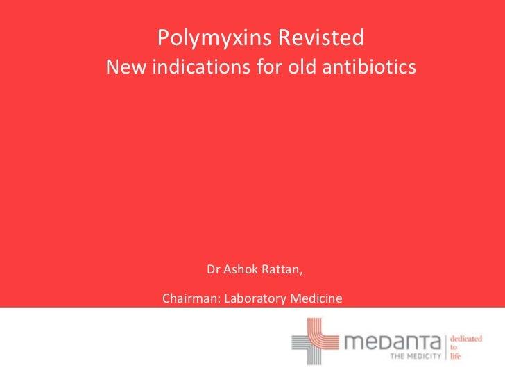 Polymyxins RevistedNew indications for old antibiotics             Dr Ashok Rattan,      Chairman: Laboratory Medicine