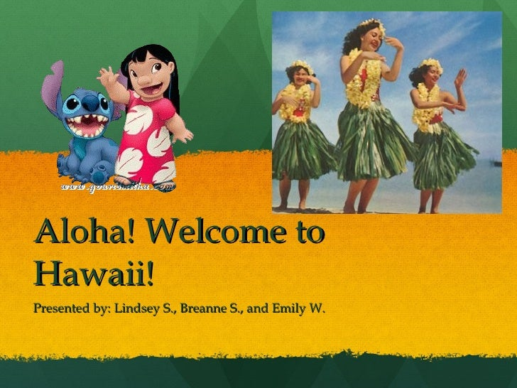 Aloha! Welcome to Hawaii! Presented by: Lindsey S., Breanne S., and Emily W.