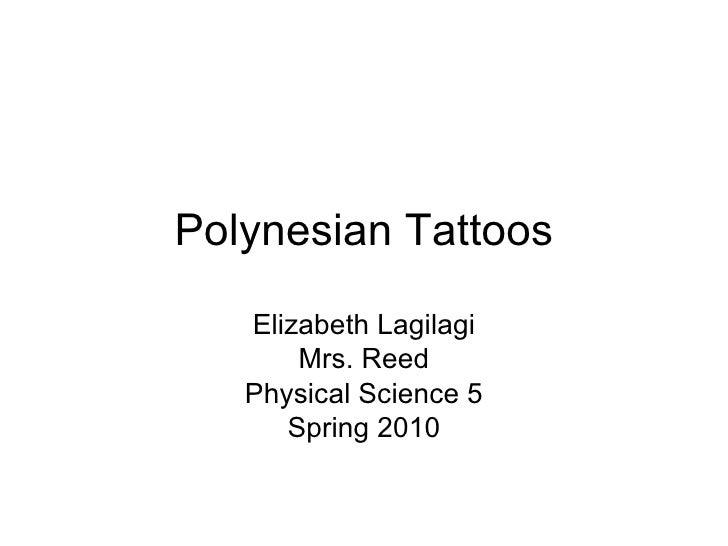 Polynesian Tattoos Elizabeth Lagilagi Mrs. Reed Physical Science 5 Spring 2010