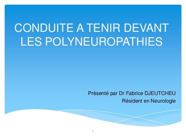 CONDUITE A TENIR DEVANT LES POLYNEUROPATHIES          Présenté par Dr Fabrice DJEUTCHEU                        Résident en...