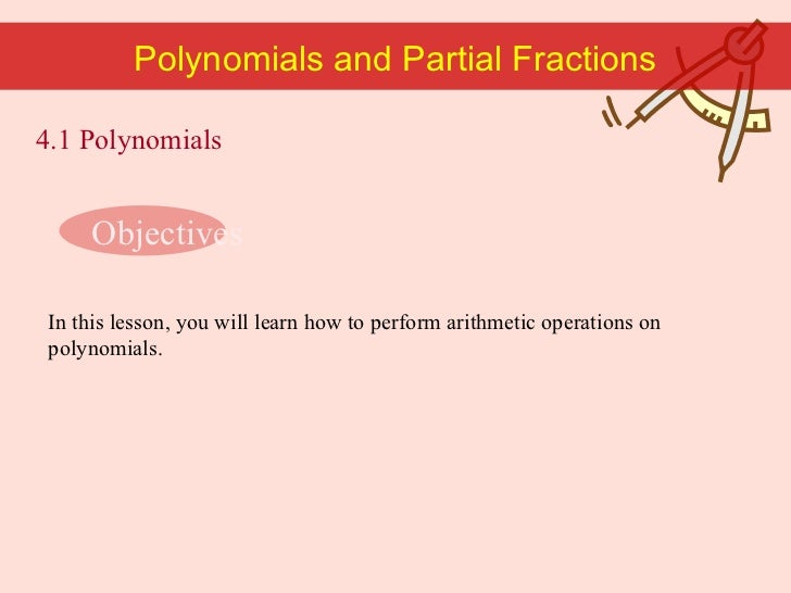 Polynomials and Partial Fractions Objectives In this lesson, you will learn how to perform arithmetic operations on polyno...