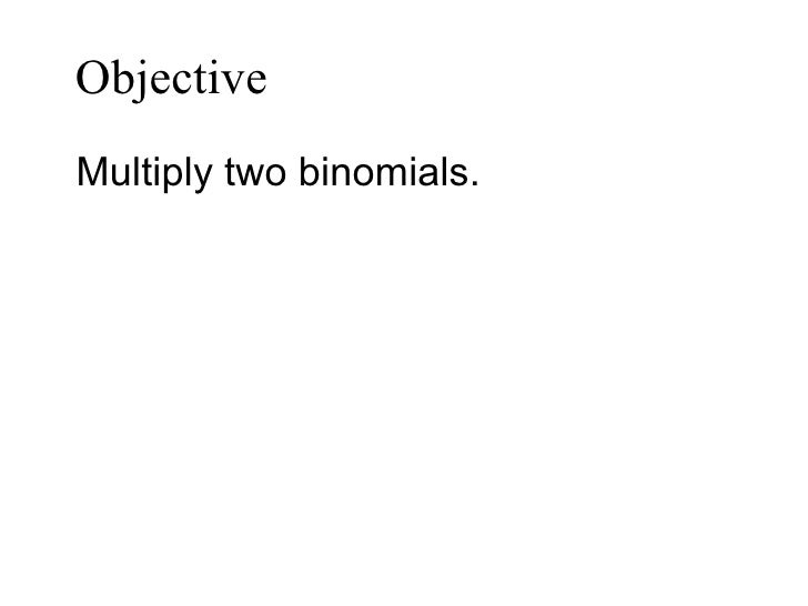 Objective   <ul><li>Multiply two binomials. </li></ul>