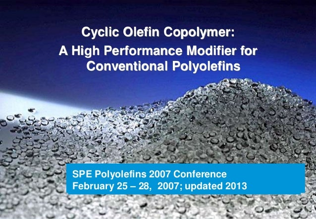 Cyclic Olefin Copolymer:A High Performance Modifier for    Conventional Polyolefins  SPE Polyolefins 2007 Conference  Febr...