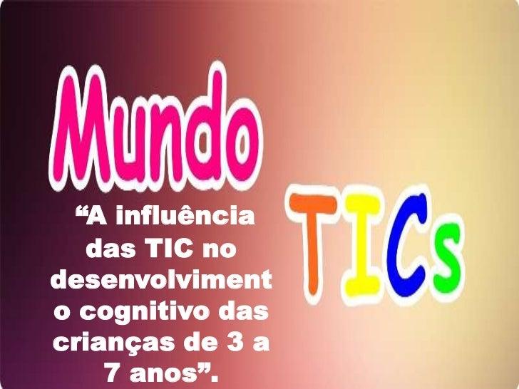 """""""A influência   das TIC nodesenvolvimento cognitivo dascrianças de 3 a    7 anos""""."""