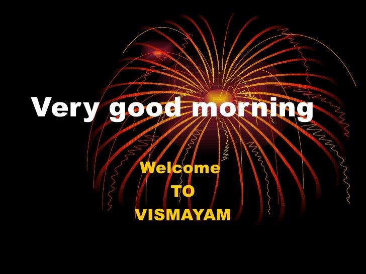 Very good morning Welcome  TO VISMAYAM