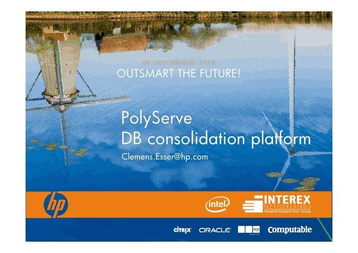 HP DUTCHWORLD 2008 OUTSMART THE FUTURE!    PolyServe DB consolidation platform Clemens.Esser@hp.com
