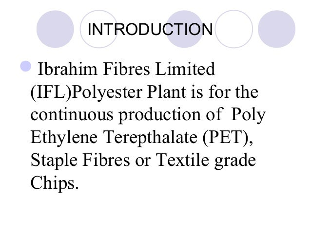 INTRODUCTION Ibrahim Fibres Limited (IFL)Polyester Plant is for the continuous production of Poly Ethylene Terepthalate (...