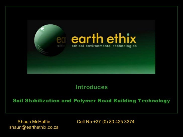 Shaun McHaffie [email_address] Soil Stabilization and Polymer Road Building Technology Cell No:+27 (0) 83 425 3374 Introdu...