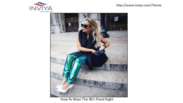 http://www.inviya.com/?Home How To Wear The 90's Trend Right