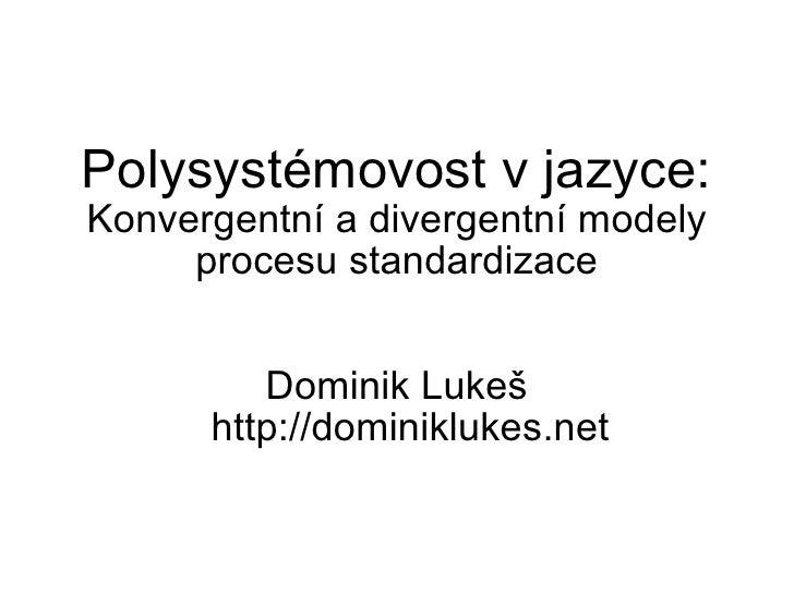 Dominik Lukeš http://dominiklukes.net Polysystémovost v jazyce:  Konvergentní a divergentní modely procesu standardizace