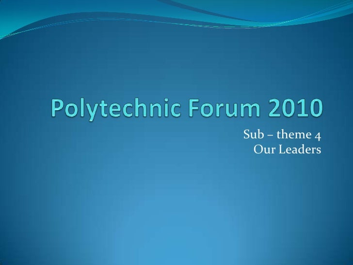 Polytechnic Forum 2010<br />Sub – theme 4 Our Leaders<br />