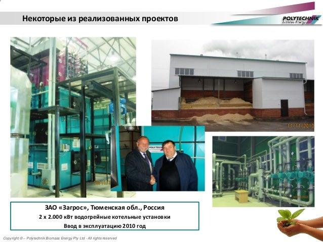 Copyright © – Polytechnik Biomass Energy Pty Ltd - All rights reserved ЗАО «Загрос», Тюменская обл., Россия 2 х 2.000 кВт ...