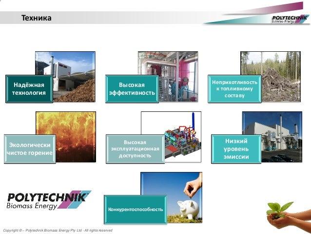 Copyright © – Polytechnik Biomass Energy Pty Ltd - All rights reserved Техника Надёжная технология Высокая эффективность Н...