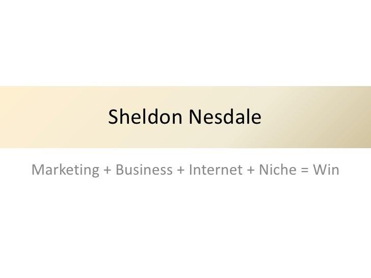 Sheldon NesdaleMarketing + Business + Internet + Niche = Win