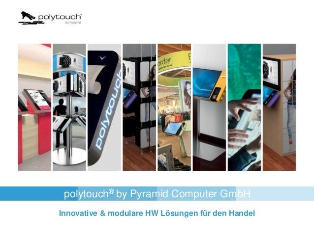 polytouch® by Pyramid Computer GmbH Innovative & modulare HW Lösungen für den Handel