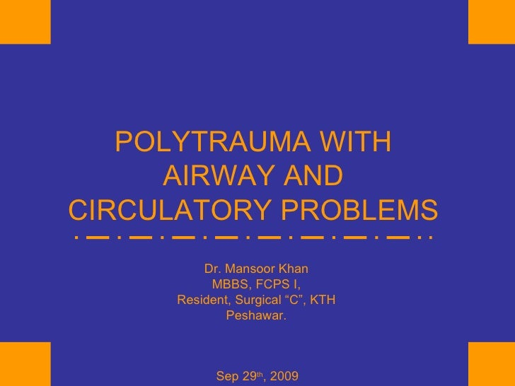 """POLYTRAUMA WITH AIRWAY AND CIRCULATORY PROBLEMS Dr. Mansoor Khan MBBS, FCPS I, Resident, Surgical """"C"""", KTH Peshawar. Sep 2..."""