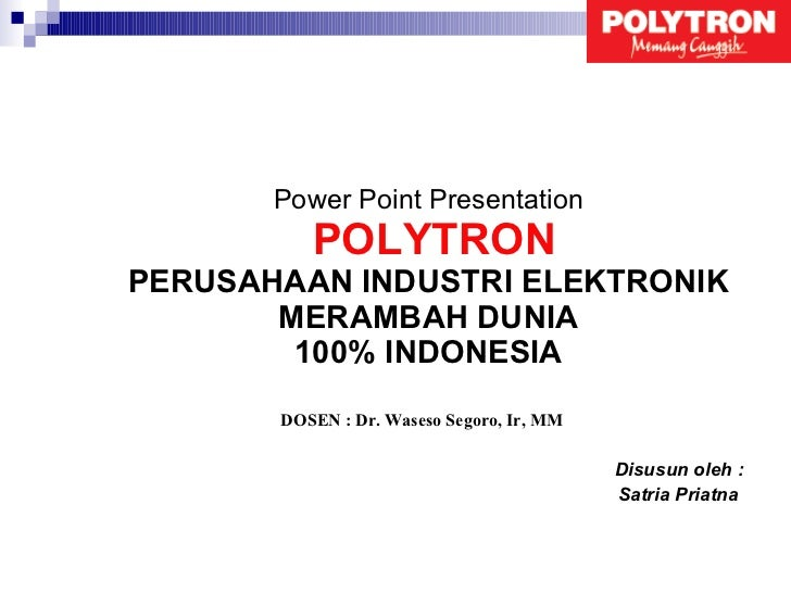 Power Point Presentation   POLYTRON PERUSAHAAN INDUSTRI ELEKTRONIK MERAMBAH DUNIA 100% INDONESIA Disusun oleh : Satria Pri...