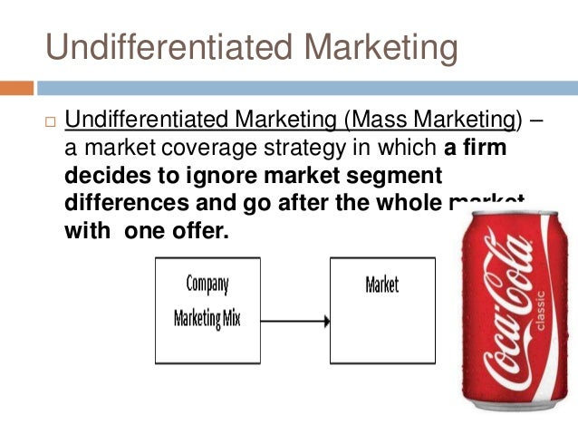 mass or undifferentiated marketing By contrast, undifferentiated marketing seeks to create a single, standardized  product and a single, universally appealing campaign although this style of  mass.