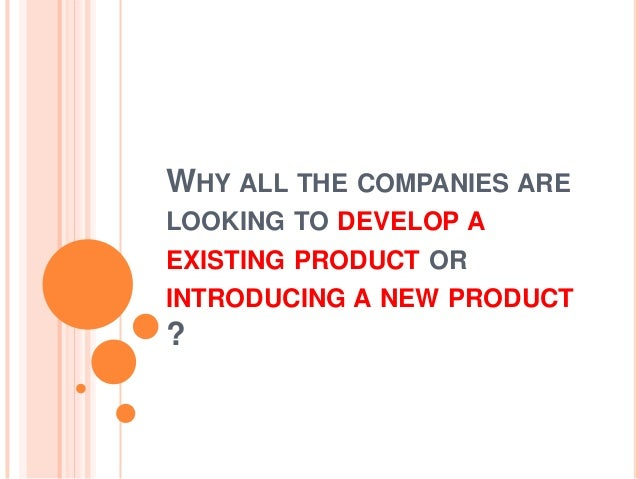 WHY ALL THE COMPANIES ARELOOKING TO DEVELOP AEXISTING PRODUCT ORINTRODUCING A NEW PRODUCT?