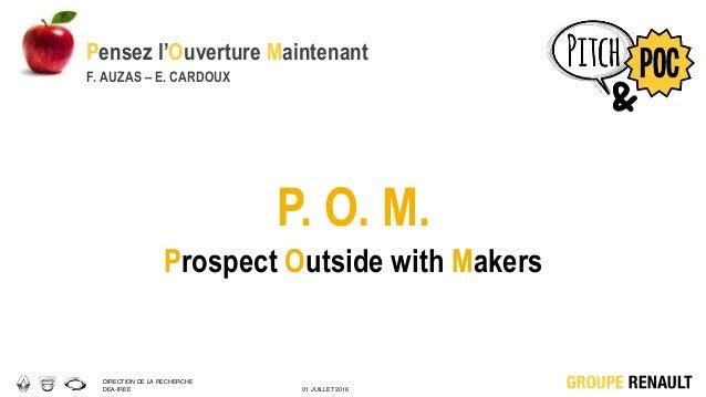 DIRECTION DE LA RECHERCHE DEA-IREE 01 JUILLET 2016 P. O. M. Prospect Outside with Makers Pensez l'Ouverture Maintenant F. ...