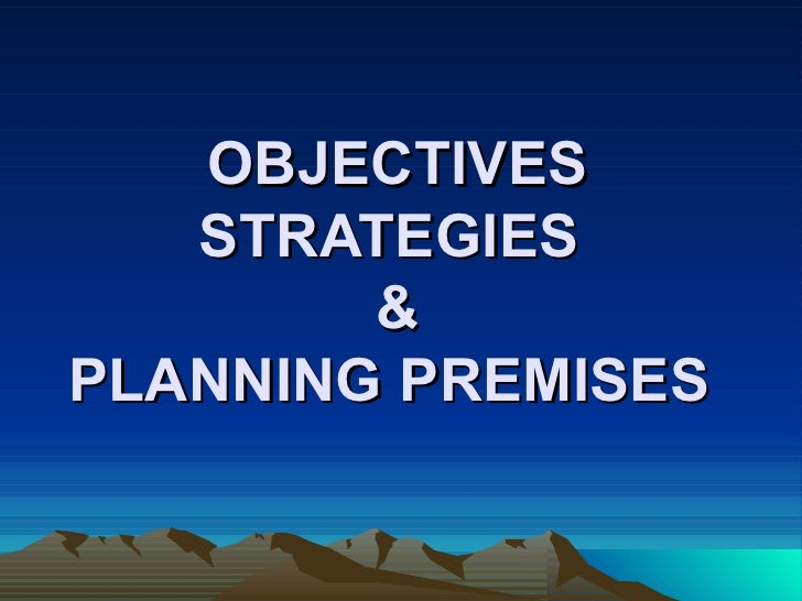OBJECTIVES STRATEGIES  & PLANNING PREMISES