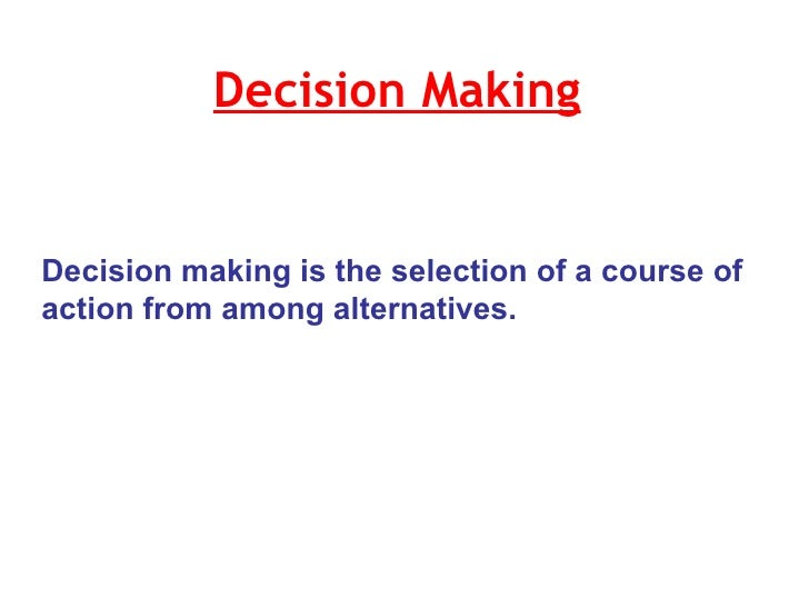 Decision Making   Decision making is the selection of a course of action from among alternatives.