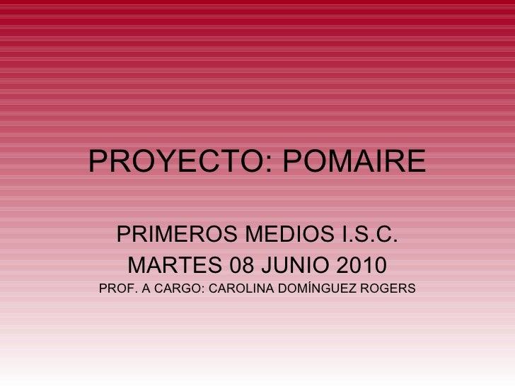 PROYECTO: POMAIRE PRIMEROS MEDIOS I.S.C. MARTES 08 JUNIO 2010 PROF. A CARGO: CAROLINA DOMÍNGUEZ ROGERS