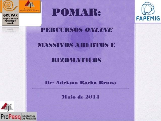 De: Adriana Rocha Bruno Maio de 2014 POMAR: PERCURSOS ONLINE MASSIVOS ABERTOS E RIZOMÁTICOS