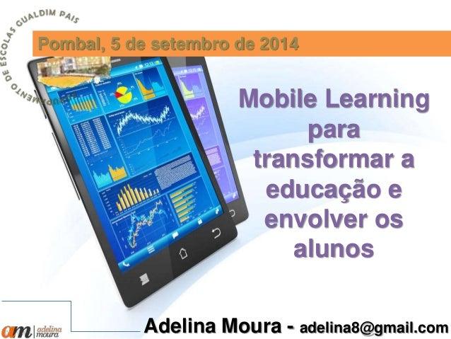 Pombal, 5 de setembro de 2014  Mobile Learning  para  transformar a  educação e  envolver os  alunos  Adelina Moura - adel...