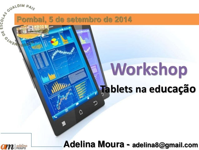 Pombal, 5 de setembro de 2014  Workshop  Tablets na educação  Adelina Moura - adelina8@gmail.com