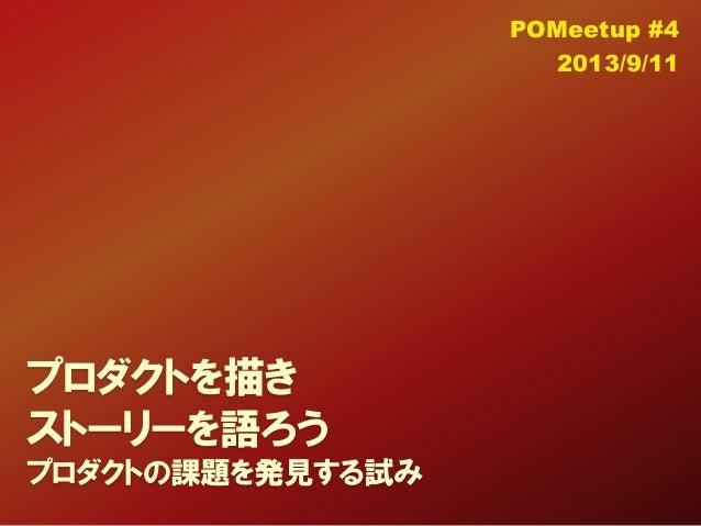 プロダクトを描き ストーリーを語ろう プロダクトの課題を発見する試み POMeetup #4 2013/9/11