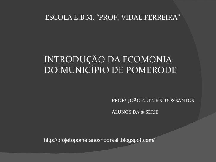 """INTRODUÇÃO DA ECOMONIA  DO MUNICÍPIO DE POMERODE ESCOLA E.B.M. """"PROF. VIDAL FERREIRA"""" PROFº  JOÃO ALTAIR S. DOS SANTOS ALU..."""