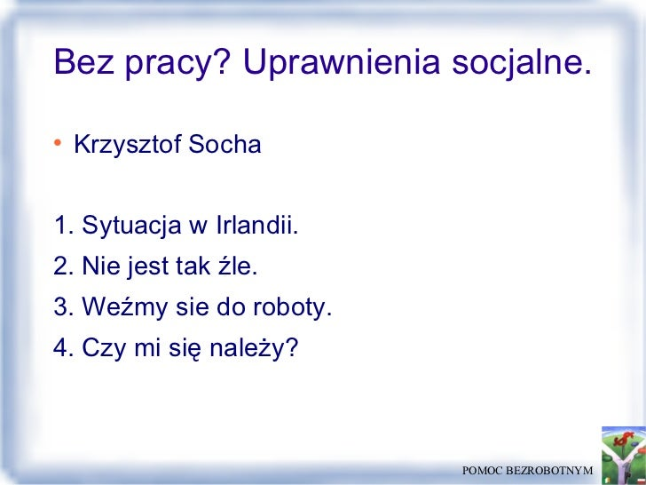 Bez pracy? Uprawnienia socjalne. <ul><li>Krzysztof Socha </li></ul><ul><li>1. Sytuacja w Irlandii. </li></ul><ul><li>2. Ni...