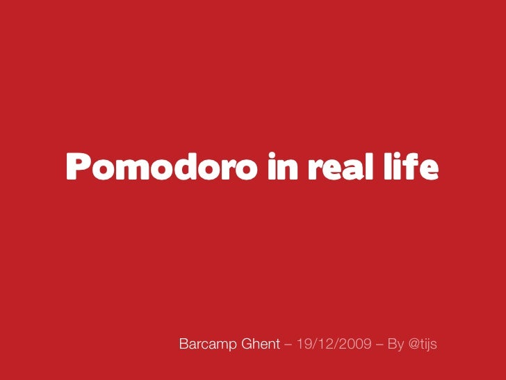 Pomodoro in real life          Barcamp Ghent – 19/12/2009 – By @tijs