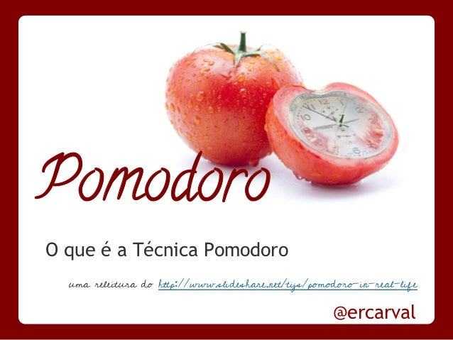 PomodoroO que é a Técnica Pomodoro  uma releitura do http://www.slideshare.net/tijs/pomodoro-in-real-life                 ...