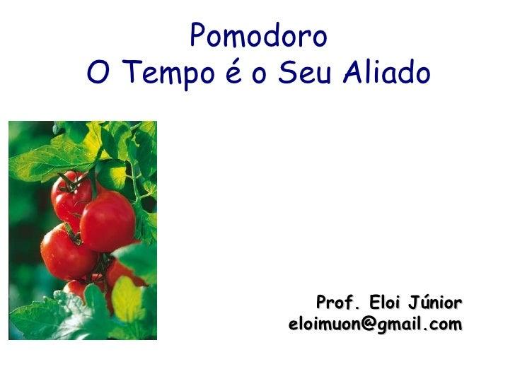 Pomodoro O Tempo é o Seu Aliado Prof. Eloi Júnior [email_address]