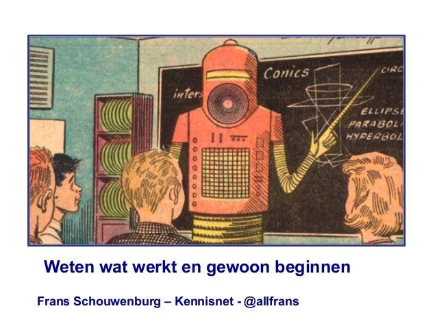 Frans Schouwenburg – Kennisnet - @allfrans Weten wat werkt en gewoon beginnen