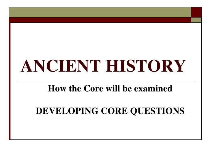 ANCIENT HISTORY<br />How the Core will be examined<br />DEVELOPING CORE QUESTIONS<br />