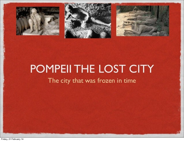 POMPEII THE LOST CITY The city that was frozen in time  Friday, 21 February 14