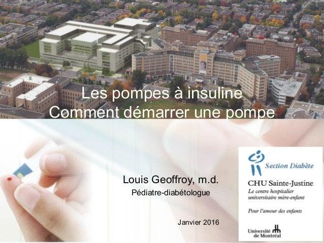 Les pompes à insuline Comment démarrer une pompe Louis Geoffroy, m.d. Pédiatre-diabétologue Janvier 2016